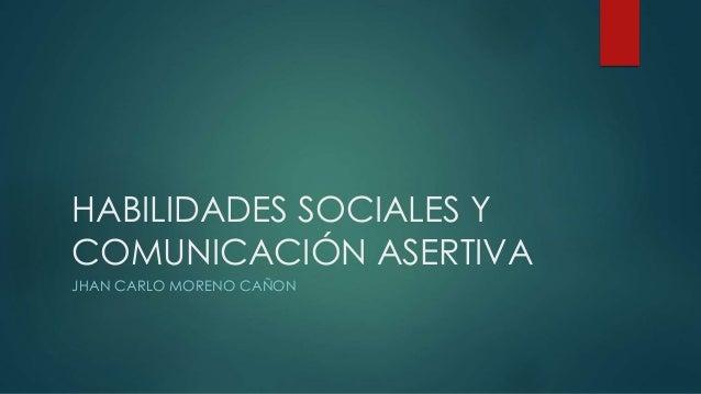 HABILIDADES SOCIALES Y COMUNICACIÓN ASERTIVA JHAN CARLO MORENO CAÑON
