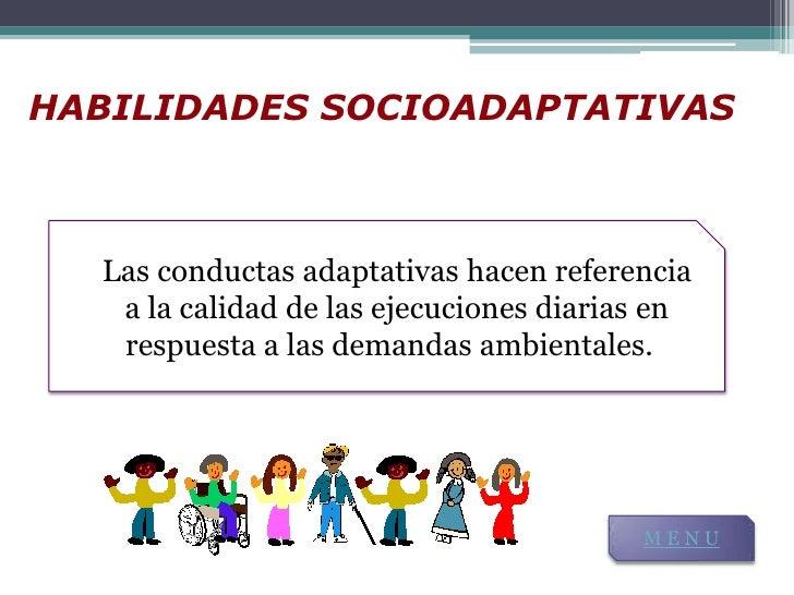 HABILIDADES SOCIOADAPTATIVAS  Las conductas adaptativas hacen referencia   a la calidad de las ejecuciones diarias en     ...