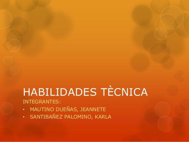 HABILIDADES TÈCNICA  INTEGRANTES:  • MAUTINO DUEÑAS, JEANNETE  • SANTIBAÑEZ PALOMINO, KARLA