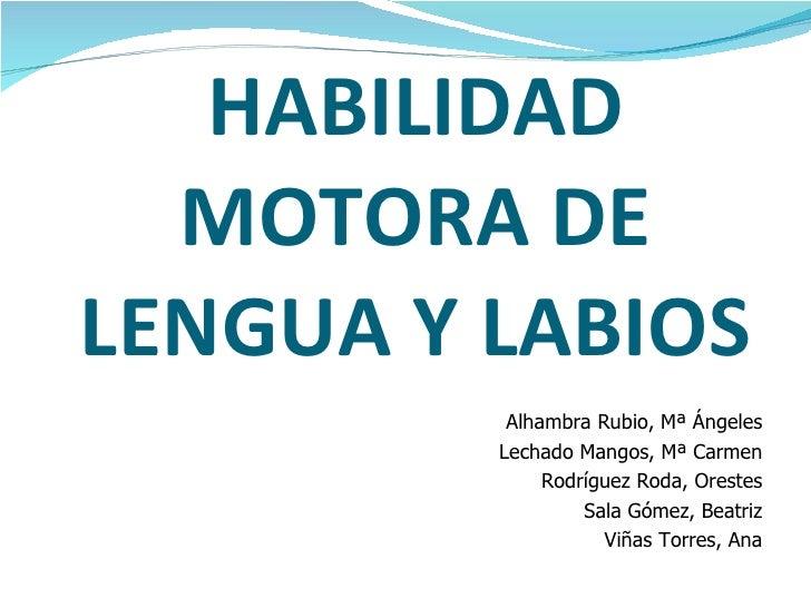 HABILIDAD MOTORA DE LENGUA Y LABIOS <ul><li>Alhambra Rubio, Mª Ángeles </li></ul><ul><li>Lechado Mangos, Mª Carmen </li></...