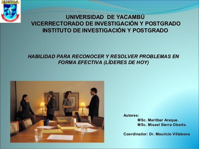 HABILIDAD PARA RECONOCER Y RESOLVER PROBLEMAS EN FORMA EFECTIVA (LÍDERES DE HOY) Autores: MSc. Maritbar Araque. MSc. Misae...