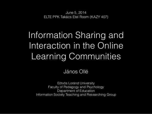 Information Sharing and Interaction in the Online Learning Communities János Ollé Eötvös Loránd University Faculty of Peda...