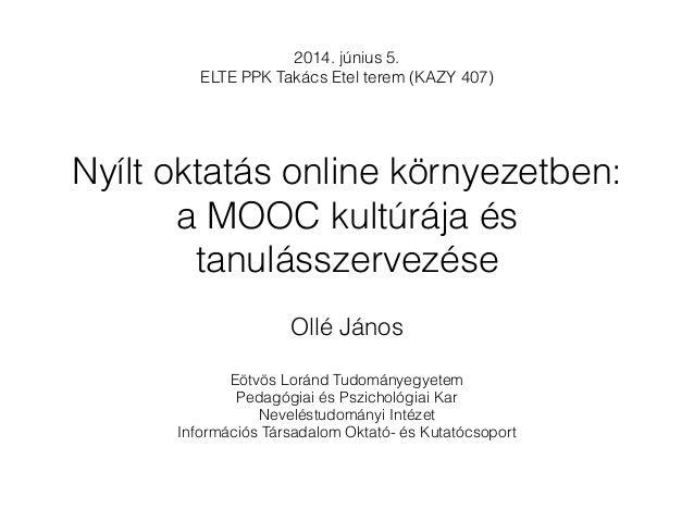 Nyílt oktatás online környezetben: a MOOC kultúrája és tanulásszervezése Ollé János Eötvös Loránd Tudományegyetem Pedagógi...