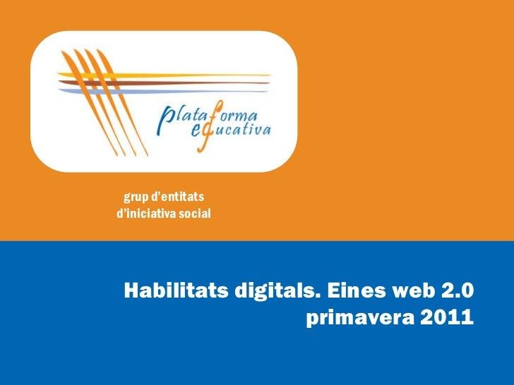 grup d'entitatsd'iniciativa social Habilitats digitals. Eines web 2.0                   primavera 2011