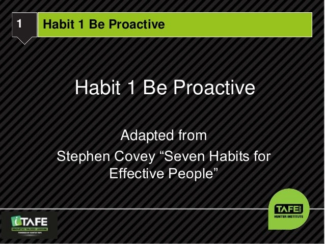 """1  iTAFE  Habit 1 Be Proactive  Habit 1 Be Proactive  Adapted from  Stephen Covey """"Seven Habits for  Effective People"""""""
