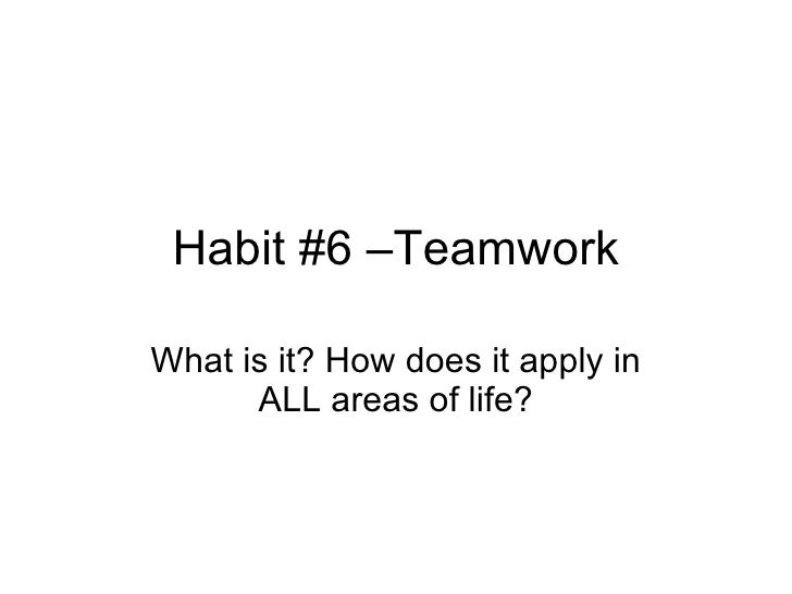 Habit #6 –Teamwork What is it? How does it apply in ALL areas of life?