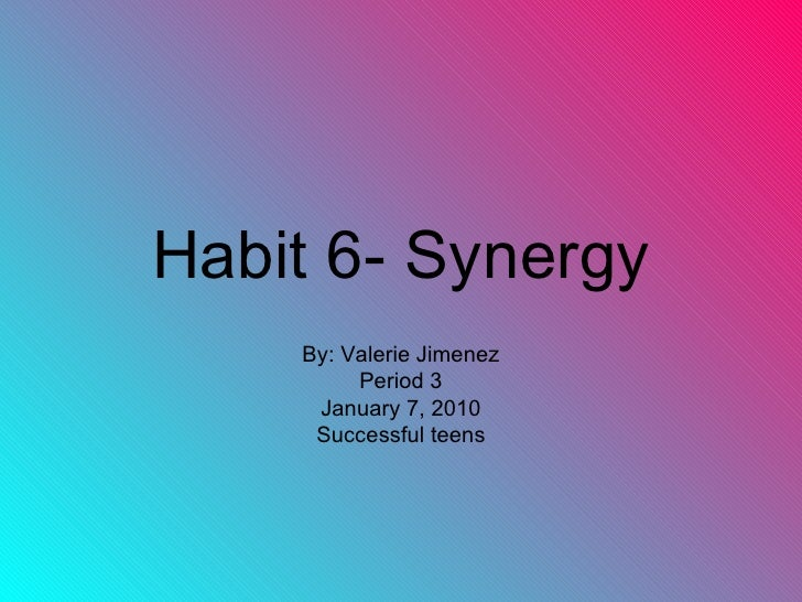 Habit 6- Synergy By: Valerie Jimenez Period 3 January 7, 2010 Successful teens