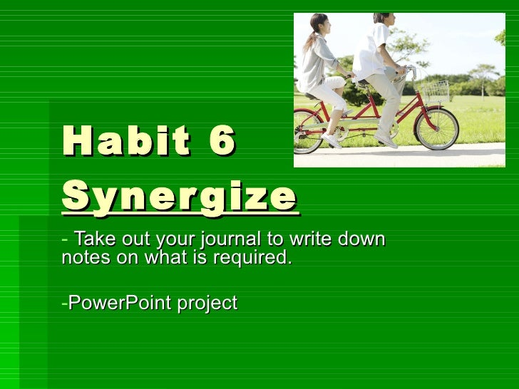 Habit 6 Synergize <ul><li>Take out your journal to write down  notes on what is required. </li></ul><ul><li>PowerPoint pro...