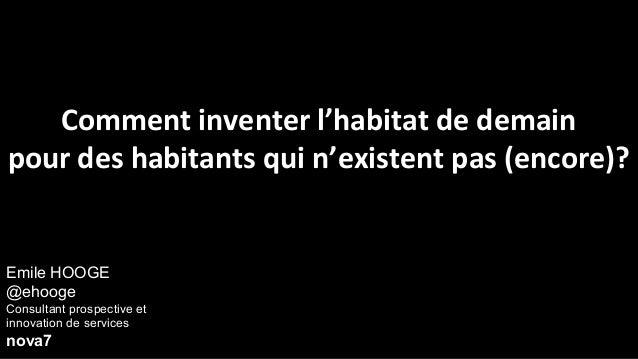 Emile HOOGE@ehoogeConsultant prospective etinnovation de servicesnova7Comment inventer l'habitat de demainpour des habitan...