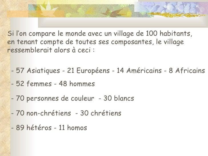 Si l'on compare le monde avec un village de 100 habitants, en tenant compte de toutes ses composantes, le village ressembl...