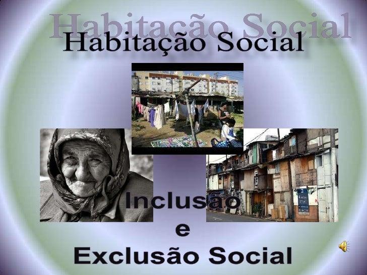 Habitação Social<br />Inclusão<br /> e <br />Exclusão Social<br />