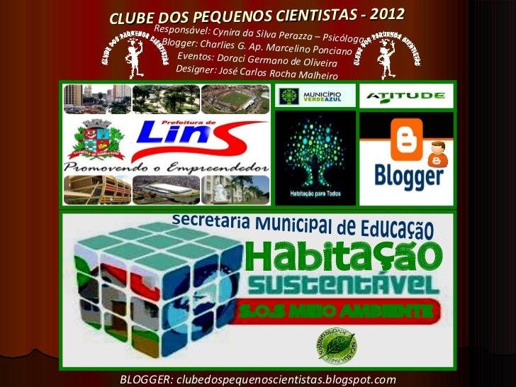Secretaria Municipal de Educação CLUBE DOS PEQUENOS CIENTISTAS - 2012 Responsável: Cynira da Silva Perazza – Psicóloga Blo...