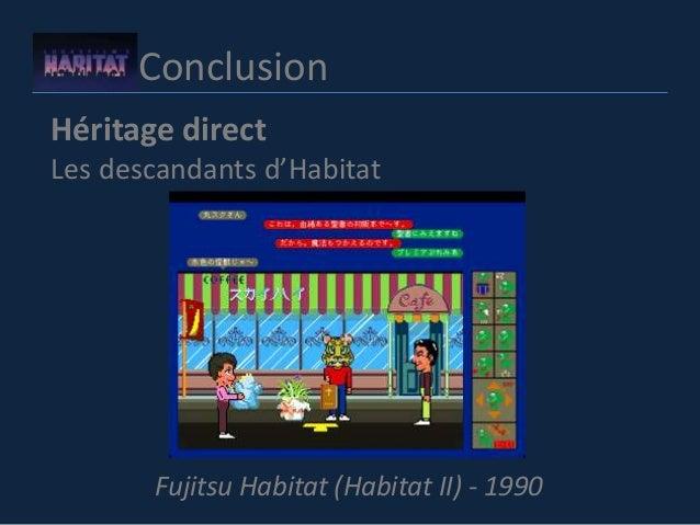 Conclusion Héritage direct Les descandants d'Habitat Fujitsu Habitat (Habitat II) - 1990