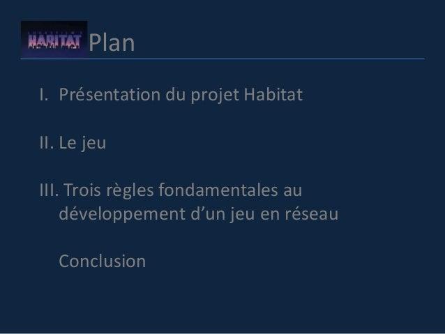 Plan I. Présentation du projet Habitat II. Le jeu III. Trois règles fondamentales au développement d'un jeu en réseau Conc...
