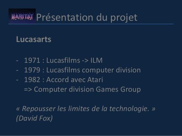 Présentation du projet Lucasarts - 1971 : Lucasfilms -> ILM - 1979 : Lucasfilms computer division - 1982 : Accord avec Ata...