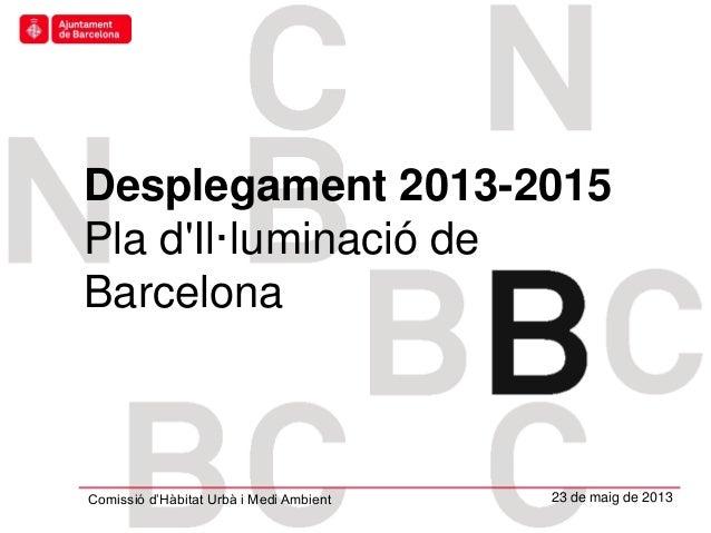 Hàbitat UrbàDesplegament 2013-2015Pla dIl·luminació deBarcelonaComissió d'Hàbitat Urbà i Medi Ambient 23 de maig de 2013