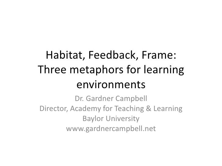 Habitat, Feedback, Frame: Three metaphors for learning environments<br />Dr. Gardner Campbell<br />Director, Academy for T...