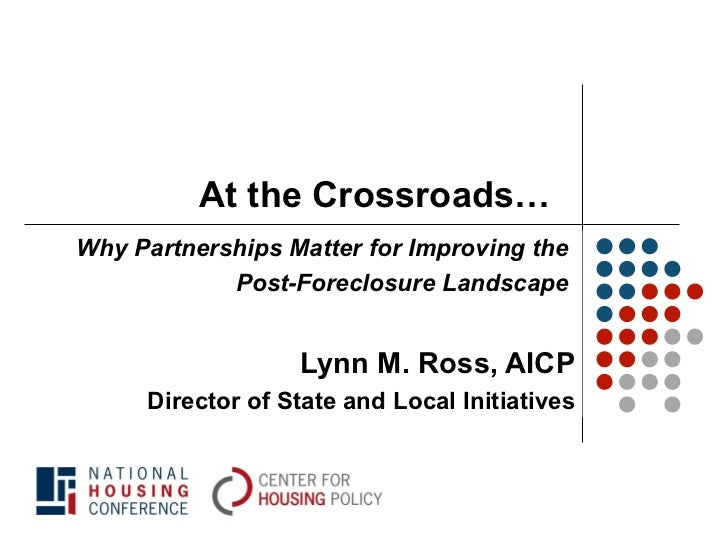 At the Crossroads… Why Partnerships Matter for Improving the  Post-Foreclosure Landscape  Lynn M. Ross, AICP Director of S...
