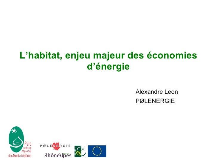 L'habitat, enjeu majeur des économies d'énergie <ul><li>Alexandre Le o n </li></ul><ul><li>P Ø LENERGIE </li></ul>