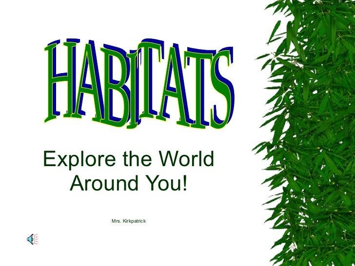 Explore the World Around You! Mrs. Kirkpatrick HABITATS