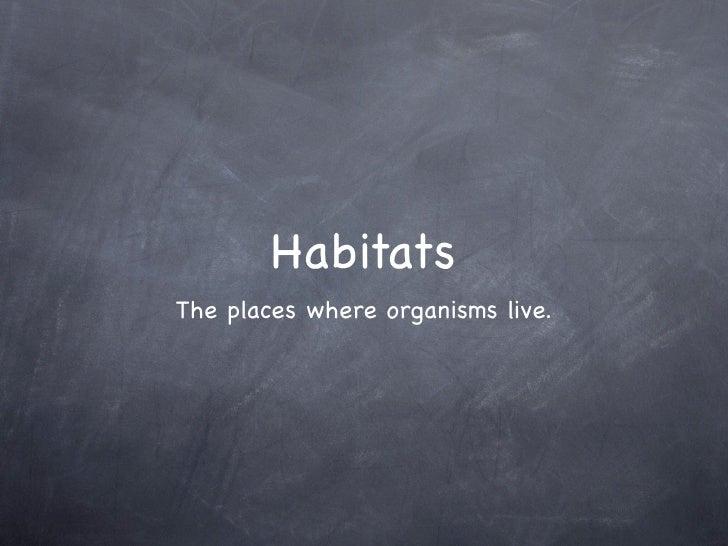 HabitatsThe places where organisms live.