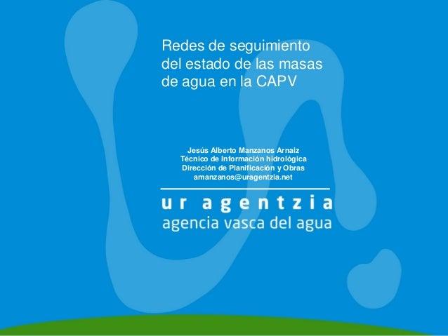 Redes de seguimientodel estado de las masasde agua en la CAPV    Jesús Alberto Manzanos Arnaiz  Técnico de Información hid...