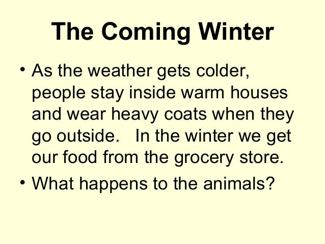 The Coming Winter • As the weather gets colder, people stay inside warm houses and wear heavy coats when they go outside. ...