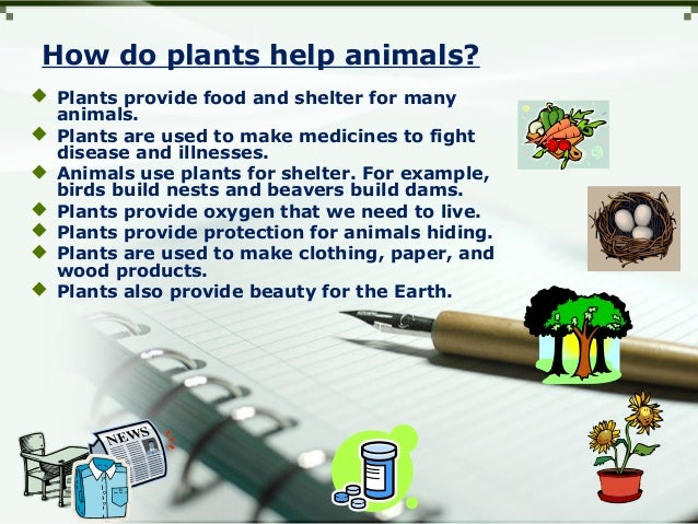 How do plants help animals?  Plants provide food and shelter for many animals.  Plants are used to make medicines to fig...