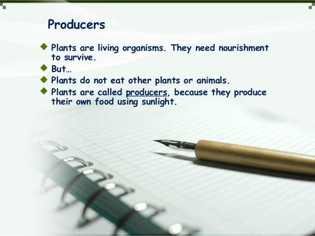 Producers  Plants are living organisms. They need nourishment to survive.  But…  Plants do not eat other plants or anim...