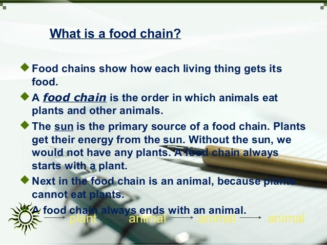 What is a food chain? Food chains show how each living thing gets its food. A food chain is the order in which animals e...