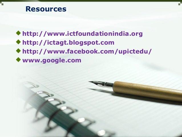 Resources http://www.ictfoundationindia.org http://ictagt.blogspot.com http://www.facebook.com/upictedu/ www.google.com