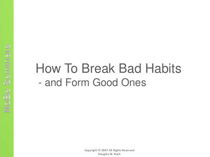 How To Break Bad Habits- and Form Good Ones        Copyright © 2007 All Rights Reserved                  Douglas W. Bush