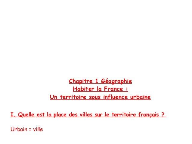 Chapitre 1 Géographie Habiter la France : Un territoire sous influence urbaine I. Quelle est la place des villes sur le te...