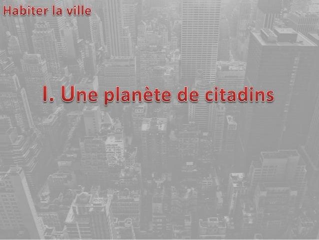 Il y a aujourd'hui 3, 5milliards d'urbains sur Terresoit la moitié de lapopulation mondiale.