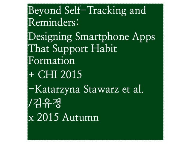 Beyond Self-Tracking and Reminders: Designing Smartphone Apps That Support Habit Formation + CHI 2015 -Katarzyna Stawarz e...