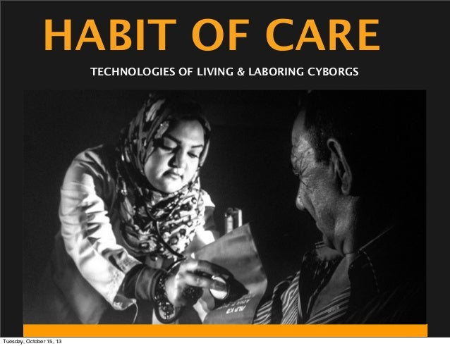 HABIT OF CARE TECHNOLOGIES OF LIVING & LABORING CYBORGS  Tuesday, October 15, 13