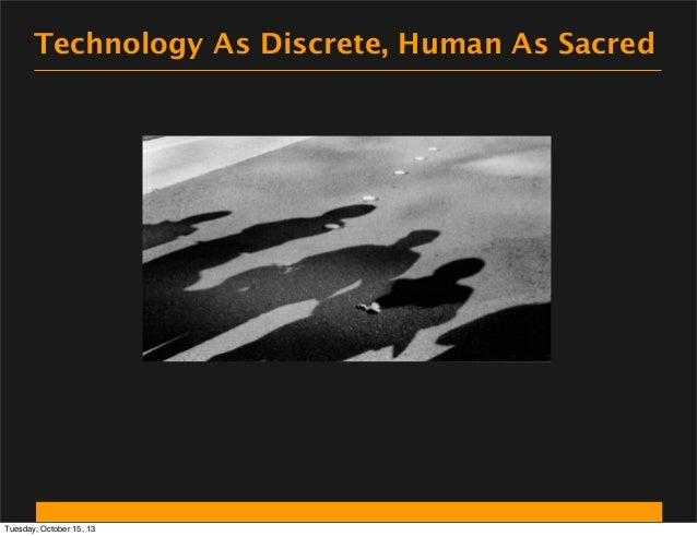 Technology As Discrete, Human As Sacred  Tuesday, October 15, 13