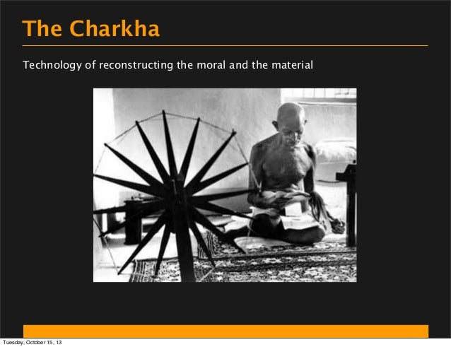 The Charkha Technology of reconstructing the moral and the material  Tuesday, October 15, 13