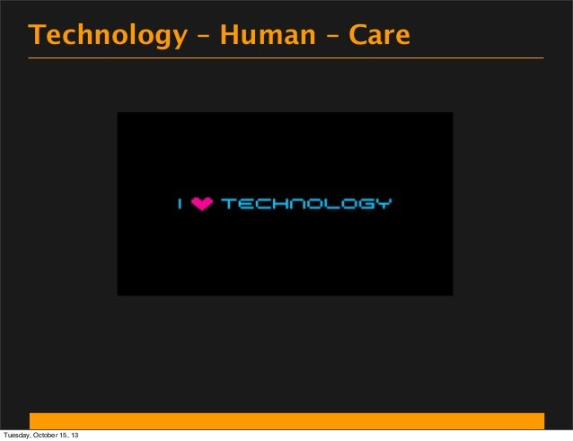 Technology – Human – Care  Tuesday, October 15, 13