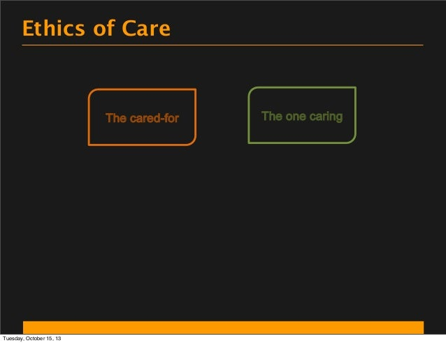Ethics of Care  The cared-for  Tuesday, October 15, 13  The one caring