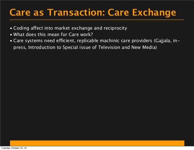 Care as Transaction: Care Exchange • Coding affect into market exchange and reciprocity • What does this mean for Care wor...