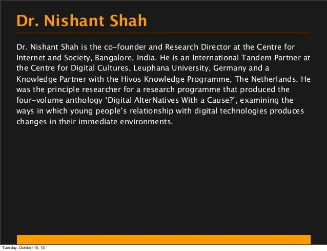 Dr. Nishant Shah Dr. Nishant Shah is the co-founder and Research Director at the Centre for Internet and Society, Bangalor...