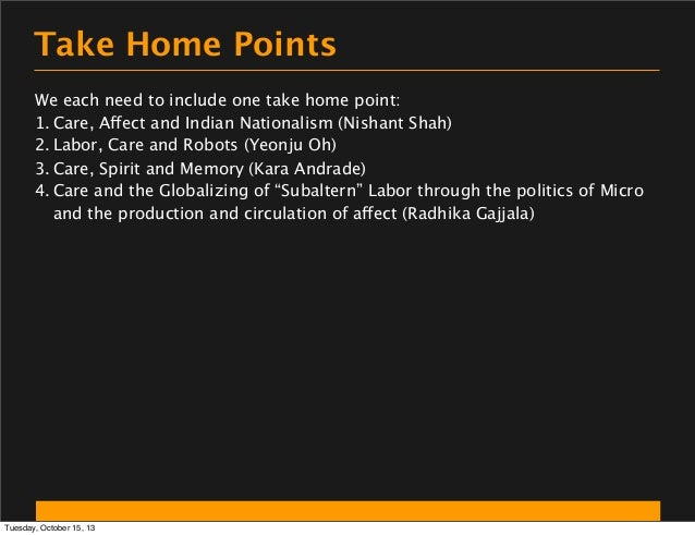 Take Home Points We each need to include one take home point: 1. Care, Affect and Indian Nationalism (Nishant Shah) 2. Lab...