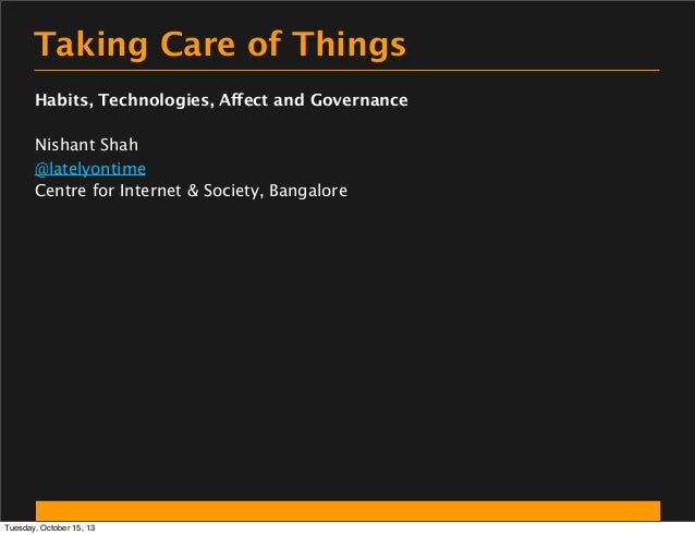Taking Care of Things Habits, Technologies, Affect and Governance Nishant Shah @latelyontime Centre for Internet & Society...