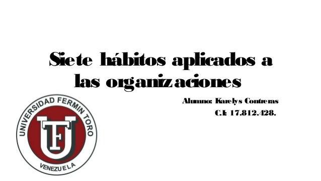 Siete h�bitos aplicados a las organizaciones Alumno: Karelys Contreras C.I: 17.812.428.
