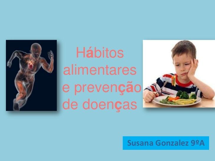 Hábitos alimentares e prevenção de doenças<br />Susana Gonzalez 9ºA<br />