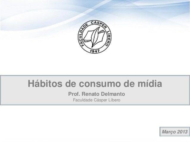 Hábitos de consumo de mídia        Prof. Renato Delmanto         Faculdade Cásper Líbero                                  ...