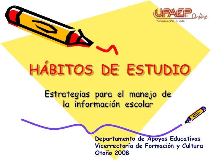 HÁBITOS DE ESTUDIO  Estrategias para el manejo de      la información escolar                Departamento de Apoyos Educat...