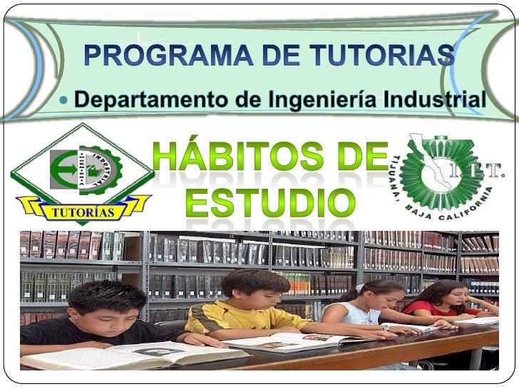 PROGRAMA DE TUTORIAS<br />Departamento de IngenieríaIndustrial<br />Hábitos de estudio<br />