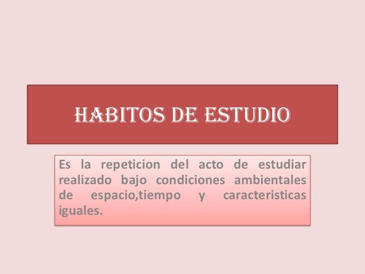 HABITOS DE ESTUDIOEs la repeticion del acto de estudiarrealizado bajo condiciones ambientalesde espacio,tiempo y caracteri...